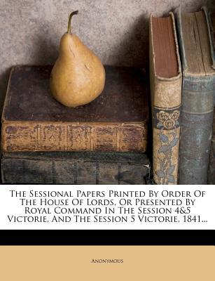 The Sessional Papers Printed by Order of the House of Lords, or Presented by Royal Command in the Session 4&5 Victorie, and the Session 5 Victorie, 1841...