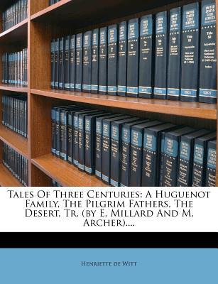 Tales of Three Centuries : A Huguenot Family, the Pilgrim Fathers, the Desert, Tr. (by E. Millard and M. Archer)....