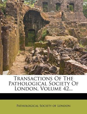 Transactions of the Pathological Society of London, Volume 42...