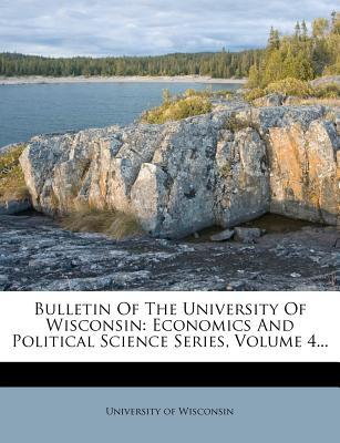 Bulletin of the University of Wisconsin : Economics and Political Science Series, Volume 4...
