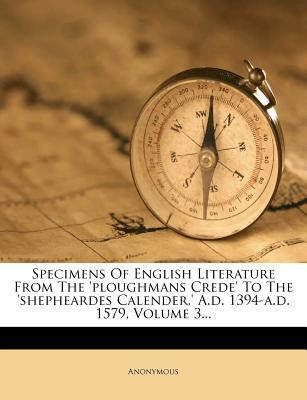 Specimens of English Literature from the 'Ploughmans Crede' to the 'Shepheardes Calender, ' A.D. 1394-A.D. 1579, Volume 3...
