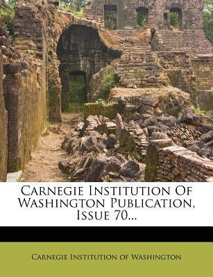 Carnegie Institution of Washington Publication, Issue 70...