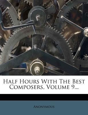 Half Hours with the Best Composers, Volume 9...