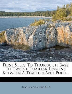 First Steps to Thorough Bass : In Twelve Familiar Lessons Between a Teacher and Pupil...
