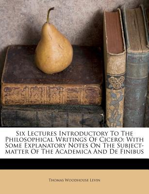 Six Lectures Introductory to the Philosophical Writings of Cicero : With Some Explanatory Notes on the Subject-Matter of the Academica and de Finibus