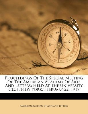 Proceedings of the Special Meeting of the American Academy of Arts and Letters : Held at the University Club, New York, February 22, 1917