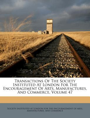 Transactions of the Society Instituted at London for the Encouragement of Arts, Manufactures, and Commerce, Volume 47