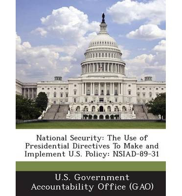 National Security : The Use of Presidential Directives to Make and Implement U.S. Policy: Nsiad-89-31