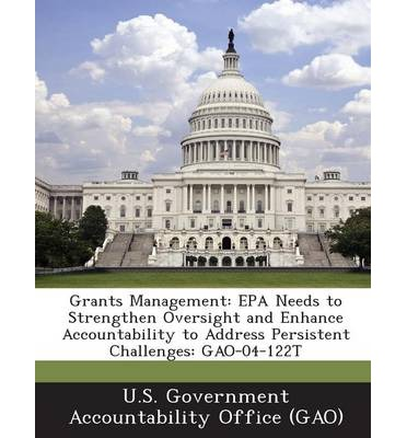Grants Management : EPA Needs to Strengthen Oversight and Enhance Accountability to Address Persistent Challenges: Gao-04-122t