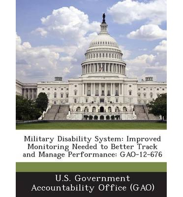 Military Disability System : Improved Monitoring Needed to Better Track and Manage Performance: Gao-12-676