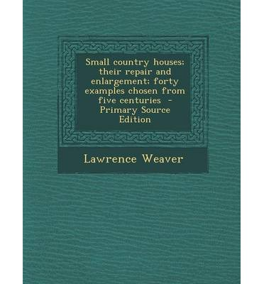 Small Country Houses; Their Repair and Enlargement; Forty Examples Chosen from Five Centuries