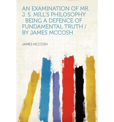 An Examination of Mr. J. S. Mill's Philosophy : Being a Defence of Fundamental Truth / By James McCosh