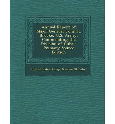 Annual Report of Major General John R. Brooke, U.S. Army, Commanding the Division of Cuba - Primary Source Edition