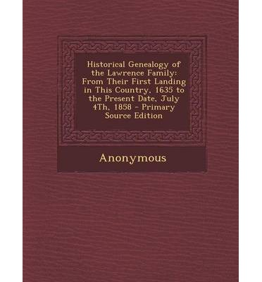 Historical Genealogy of the Lawrence Family : From Their First Landing in This Country, 1635 to the Present Date, July 4th, 1858