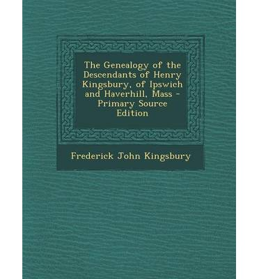The Genealogy of the Descendants of Henry Kingsbury, of Ipswich and Haverhill, Mass - Primary Source Edition