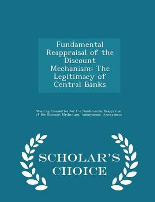 Fundamental Reappraisal of the Discount Mechanism : The Legitimacy of Central Banks - Scholar's Choice Edition