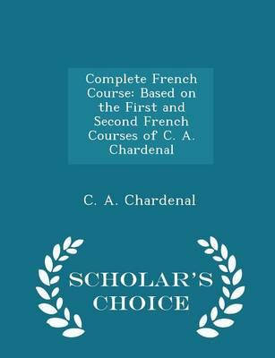 Complete French Course : Based on the First and Second French Courses of C. A. Chardenal - Scholar's Choice Edition