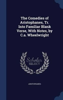 The Comedies of Aristophanes, Tr. Into Familiar Blank Verse, with Notes, by C.A. Wheelwright