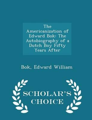 The Americanization of Edward BOK : The Autobiography of a Dutch Boy Fifty Years After - Scholar's Choice Edition