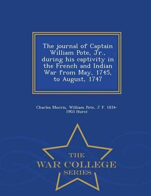 The Journal of Captain William Pote, Jr., During His Captivity in the French and Indian War from May, 1745, to August, 1747 - War College Series