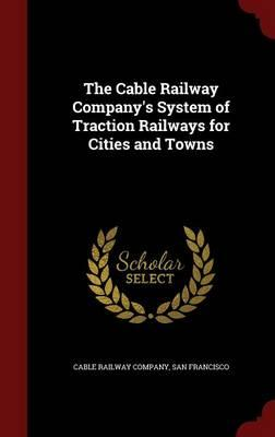 The Cable Railway Company's System of Traction Railways for Cities and Towns