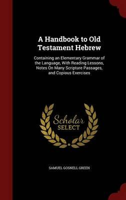 Spanische E-Books herunterladen A Handbook to Old Testament Hebrew : Containing an Elementary Grammar of the Language, with Reading Lessons, Notes on Many Scripture Passages, and Copious Exercises by Samuel Gosnell Green 1297665805 PDF DJVU FB2