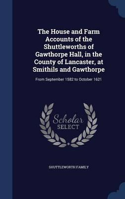 The House and Farm Accounts of the Shuttleworths of Gawthorpe Hall, in the County of Lancaster, at Smithils and Gawthorpe : From September 1582 to October 1621