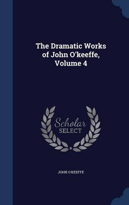 The Dramatic Works of John O'Keeffe, Volume 4