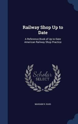 Railway Shop Up to Date : A Reference Book of Up to Date American Railway Shop Practice