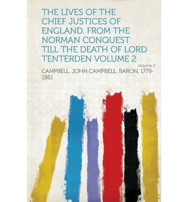 The Lives of the Chief Justices of England. from the Norman Conquest Till the Death of Lord Tenterden Volume 2