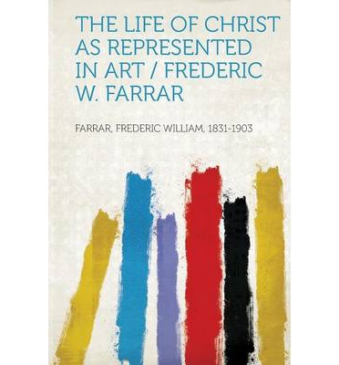 The Life of Christ as Represented in Art / Frederic W. Farrar