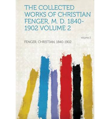 The Collected Works of Christian Fenger, M. D. 1840-1902 Volume 2