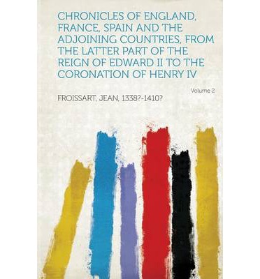 Chronicles of England, France, Spain and the Adjoining Countries, from the Latter Part of the Reign of Edward II to the Coronation of Henry IV Volume