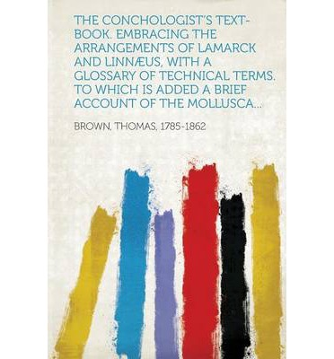 The Conchologist's Text-Book. Embracing the Arrangements of Lamarck and Linnaeus, with a Glossary of Technical Terms. to Which Is Added a Brief Accoun