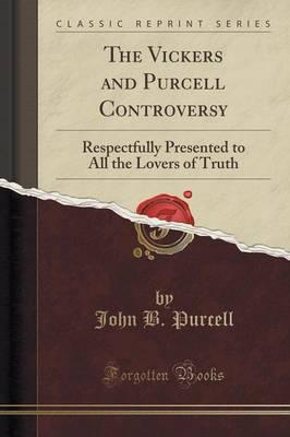 The Vickers and Purcell Controversy : Respectfully Presented to All the Lovers of Truth (Classic Reprint)
