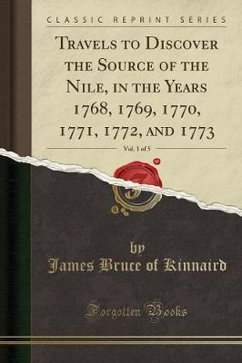 Travels to Discover the Source of the Nile, in the Years 1768, 1769, 1770, 1771, 1772, and 1773, Vol. 1 of 5 (Classic Reprint)