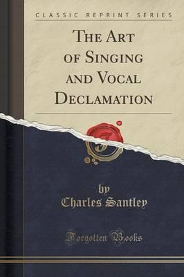 The Art of Singing and Vocal Declamation (Classic Reprint)