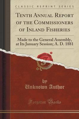 Tenth Annual Report of the Commissioners of Inland Fisheries : Made to the General Assembly, at Its January Session; A. D. 1881 (Classic Reprint)