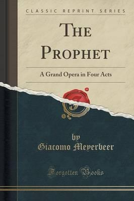 The Prophet : A Grand Opera in Four Acts (Classic Reprint)