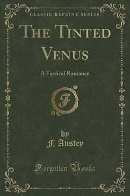 The Tinted Venus : A Farcical Romance (Classic Reprint)