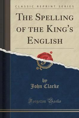 The Spelling of the King's English (Classic Reprint)