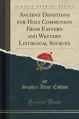 Ancient Devotions for Holy Communion from Eastern and Western Liturgical Sources (Classic Reprint)
