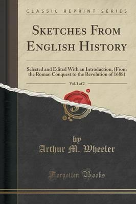 Sketches from English History, Vol. 1 of 2 : Selected and Edited with an Introduction, (from the Roman Conquest to the Revolution of 1688) (Classic Reprint)