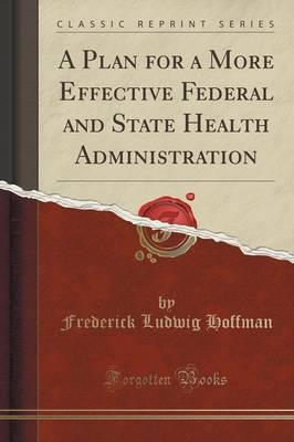 A Plan for a More Effective Federal and State Health Administration (Classic Reprint)