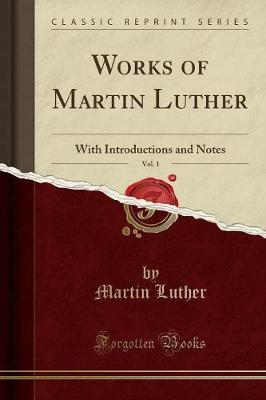 Works of Martin Luther, Vol. 1 : With Introductions and Notes (Classic Reprint)