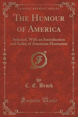 The Humour of America : Selected, with an Introduction and Index of American Humorists (Classic Reprint)