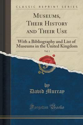 Museums, Their History and Their Use, Vol. 1 : With a Bibliography and List of Museums in the United Kingdom (Classic Reprint)