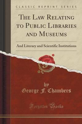 The Law Relating to Public Libraries and Museums : And Literary and Scientific Institutions (Classic Reprint)