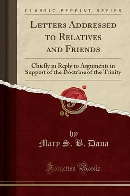 Letters Addressed to Relatives and Friends : Chiefly in Reply to Arguments in Support of the Doctrine of the Trinity (Classic Reprint)