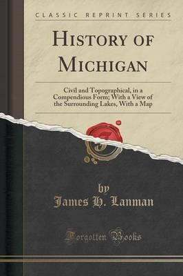 History of Michigan : Civil and Topographical, in a Compendious Form; With a View of the Surrounding Lakes, with a Map (Classic Reprint)